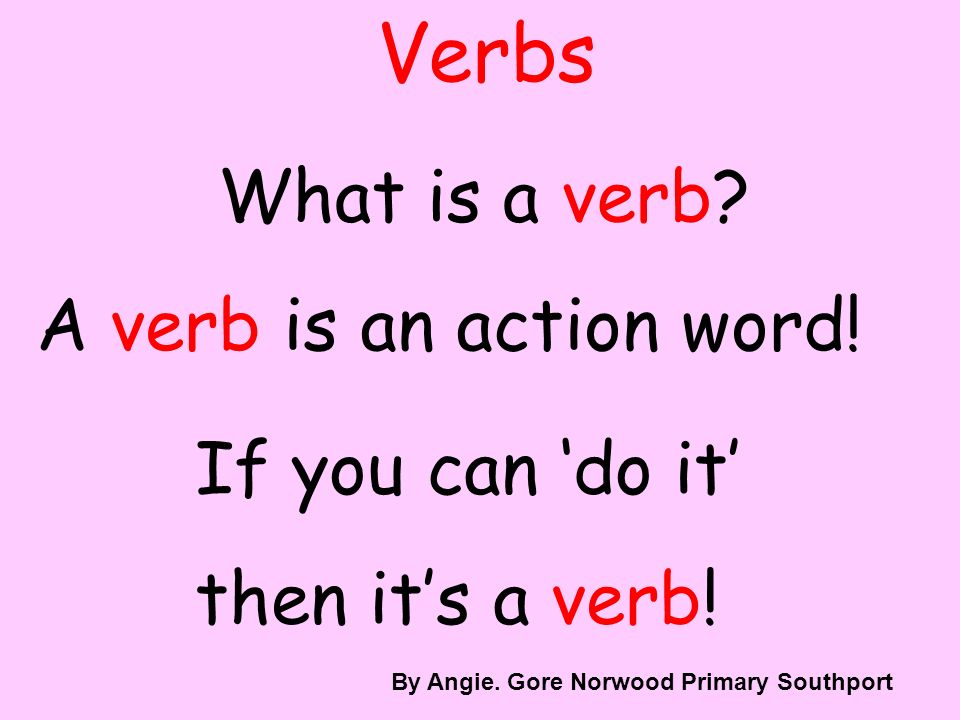 Verbs What is a verb.A verb is an action word. If you can do it then its a verb.