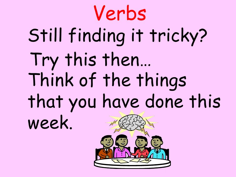 Verbs Still finding it tricky. Try this then… Think of the things that you have done this week.