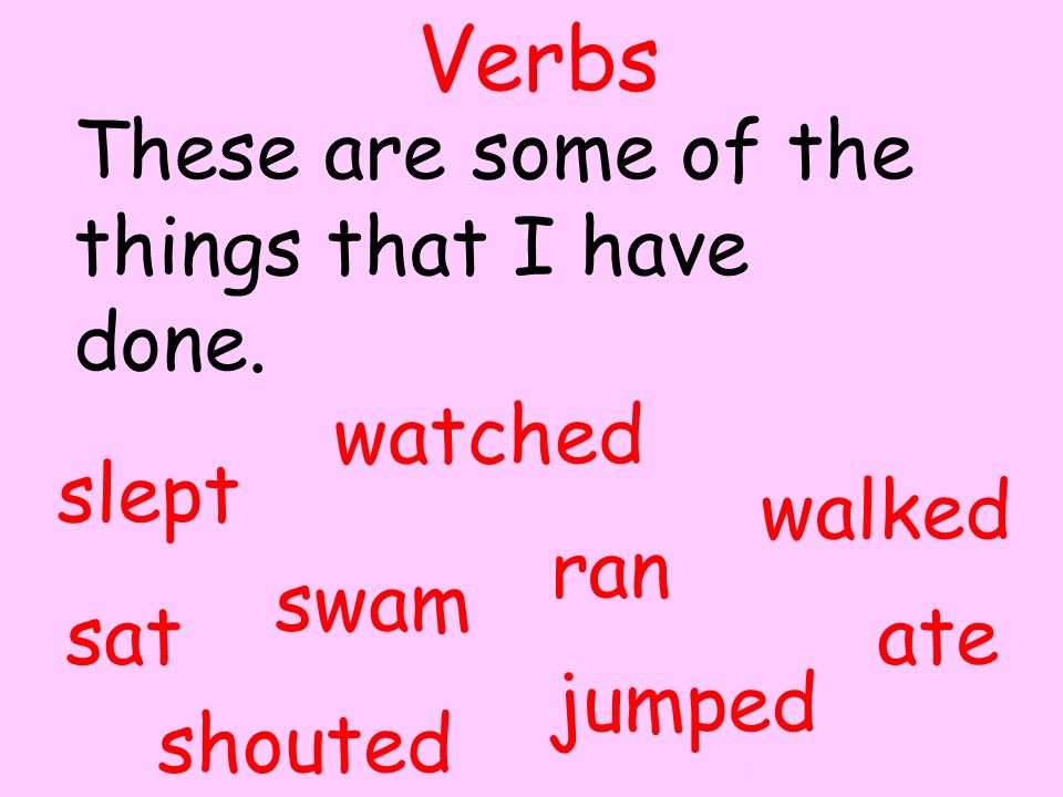 ran sat jumped ate slept walked watched swam shouted Verbs These are some of the things that I have done. By A. Gore