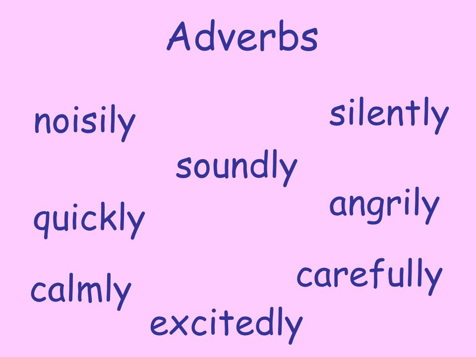 soundly noisily quickly silently carefully angrily calmly excitedly Adverbs By A. Gore
