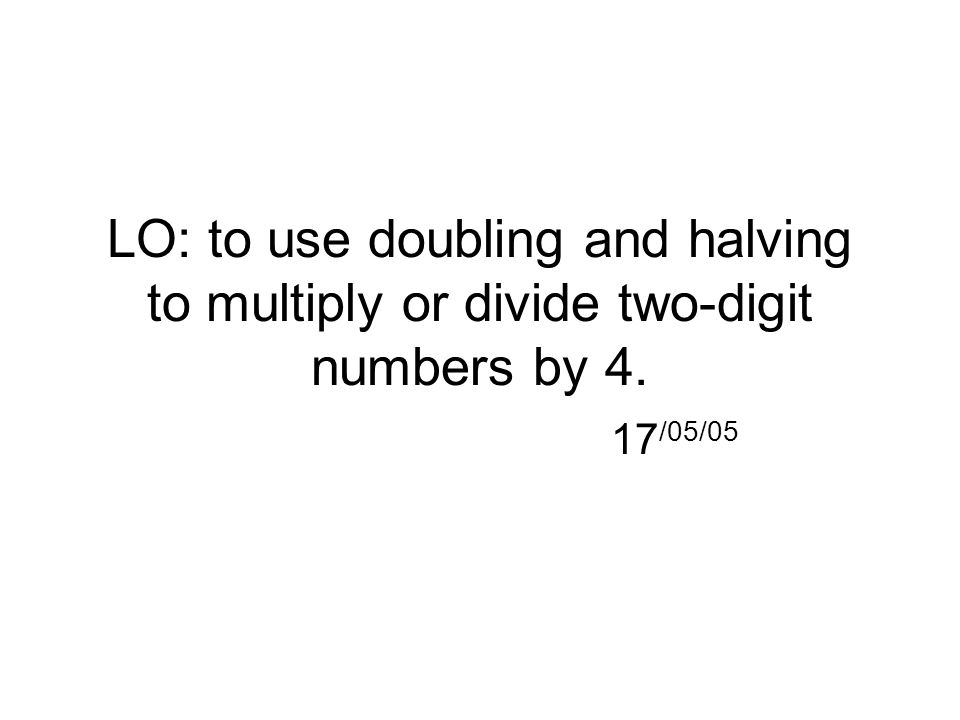 LO: to use doubling and halving to multiply or divide two-digit numbers by 4. 17 /05/05