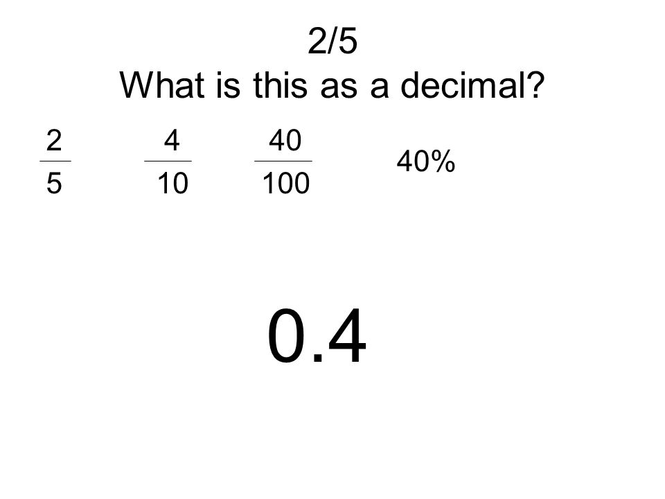 2/5 What is this as a decimal? 2525 4 10 40 100 40% 0.4