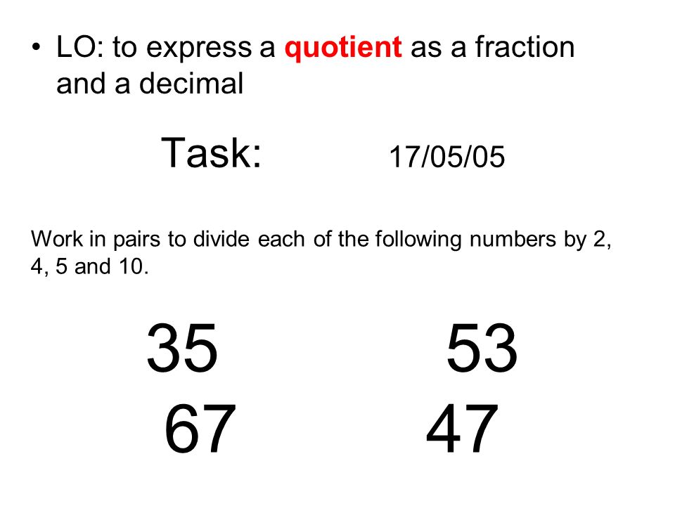 Task: 17/05/05 LO: to express a quotient as a fraction and a decimal Work in pairs to divide each of the following numbers by 2, 4, 5 and 10. 35 53 67