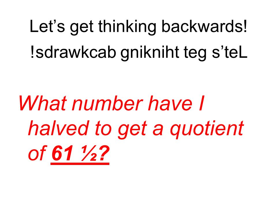 Lets get thinking backwards! What number have I halved to get a quotient of 61 ½? !sdrawkcab gnikniht teg steL