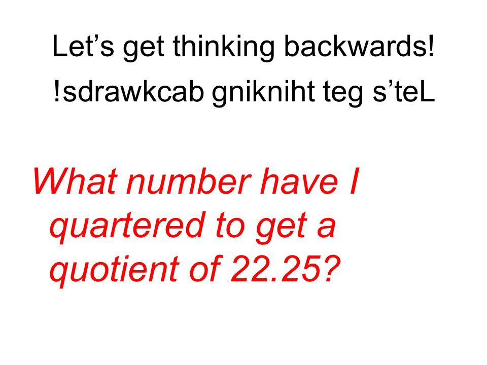 Lets get thinking backwards! What number have I quartered to get a quotient of 22.25? !sdrawkcab gnikniht teg steL