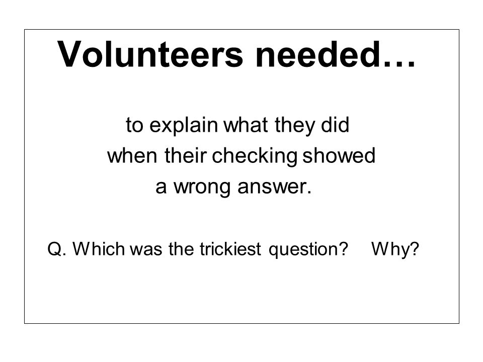 Volunteers needed… to explain what they did when their checking showed a wrong answer. Q. Which was the trickiest question? Why?