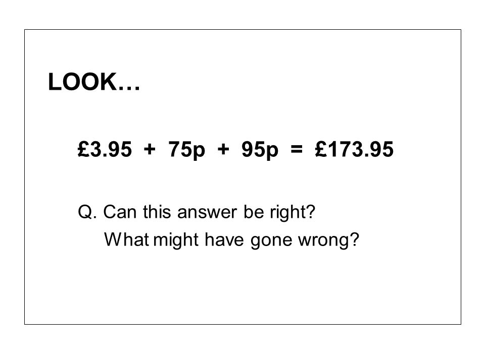 LOOK… £3.95 + 75p + 95p = £173.95 Q. Can this answer be right? What might have gone wrong?