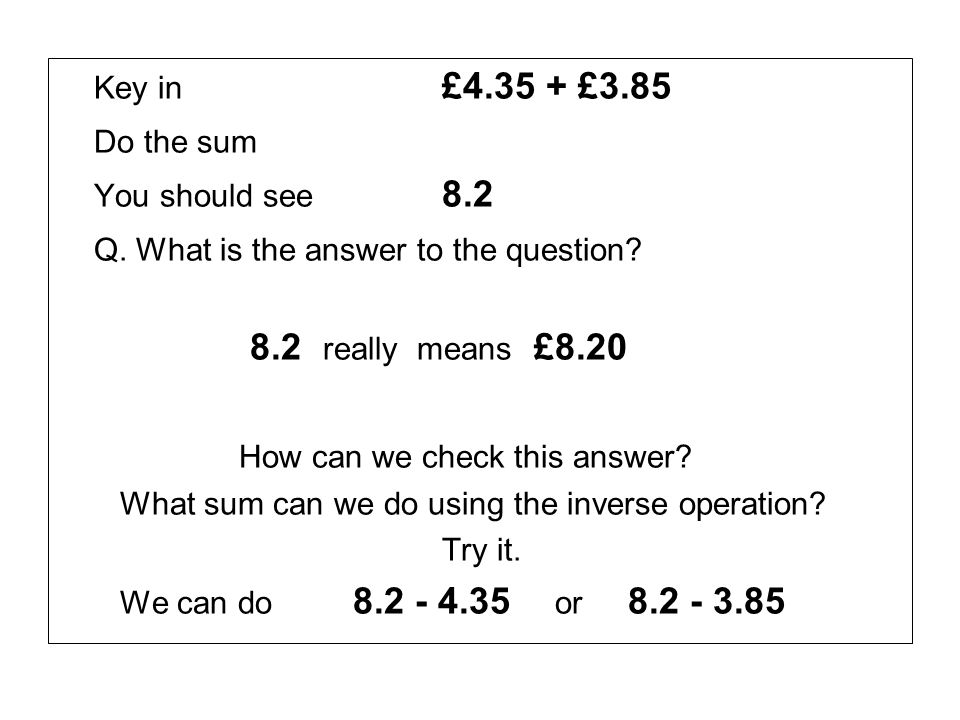 Key in £4.35 + £3.85 Do the sum You should see 8.2 Q. What is the answer to the question? 8.2 really means £8.20 How can we check this answer? What su