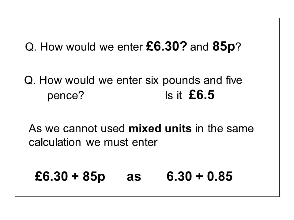 Q. How would we enter £6.30? and 85p ? Q. How would we enter six pounds and five pence? Is it £6.5 As we cannot used mixed units in the same calculati