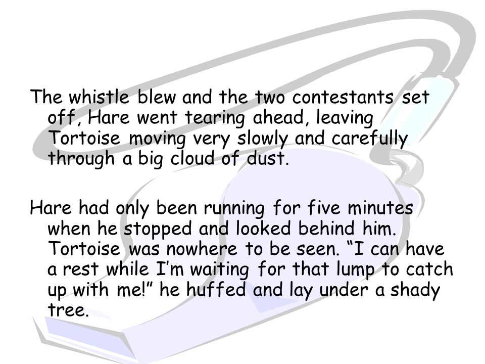 The whistle blew and the two contestants set off, Hare went tearing ahead, leaving Tortoise moving very slowly and carefully through a big cloud of dust.