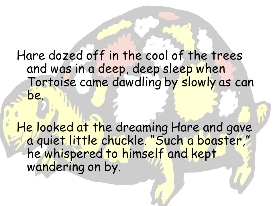 Hare dozed off in the cool of the trees and was in a deep, deep sleep when Tortoise came dawdling by slowly as can be.