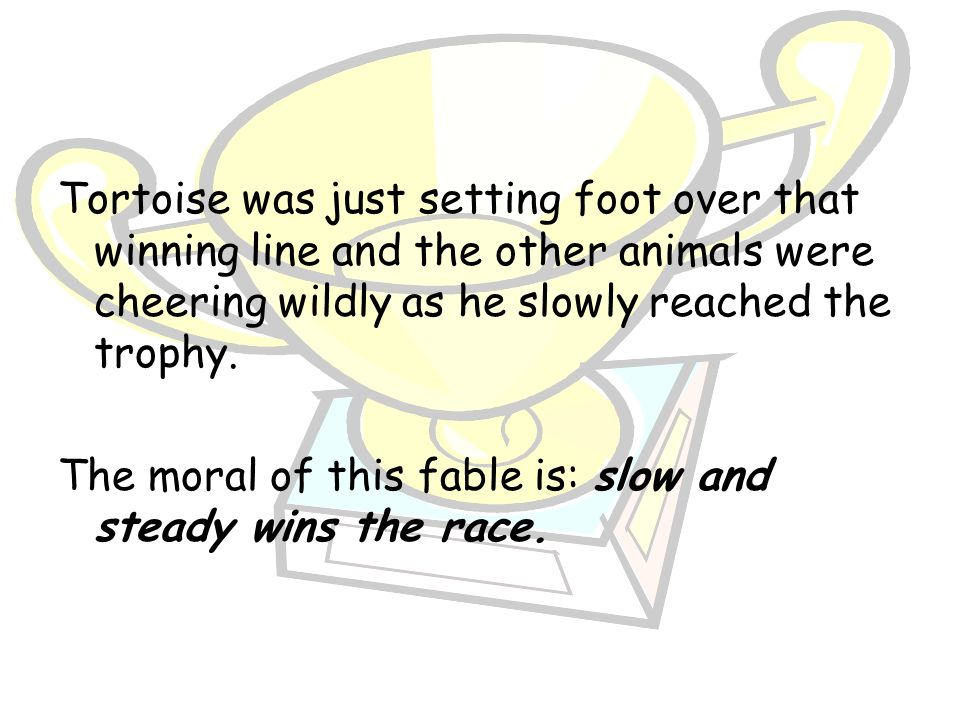 Tortoise was just setting foot over that winning line and the other animals were cheering wildly as he slowly reached the trophy.