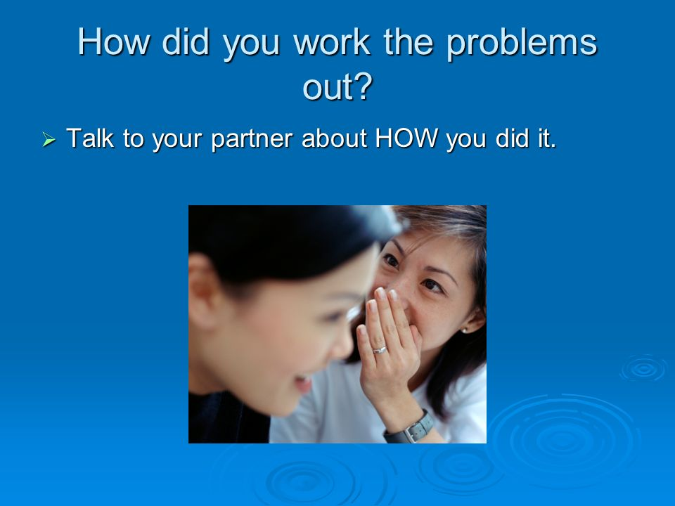 How did you work the problems out? Talk to your partner about HOW you did it. Talk to your partner about HOW you did it.