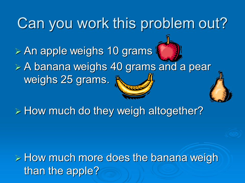 Can you work this problem out? An apple weighs 10 grams An apple weighs 10 grams A banana weighs 40 grams and a pear weighs 25 grams. A banana weighs