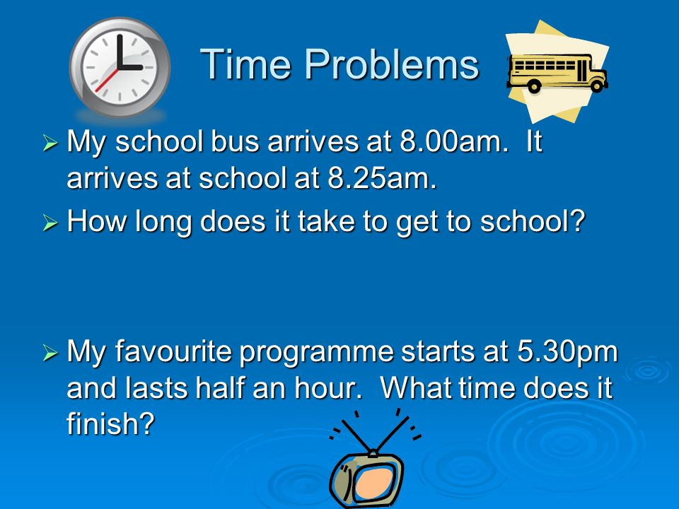 Time Problems My school bus arrives at 8.00am. It arrives at school at 8.25am. My school bus arrives at 8.00am. It arrives at school at 8.25am. How lo