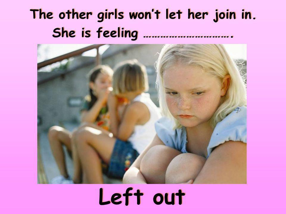 The other girls wont let her join in. She is feeling …………………………. Left out