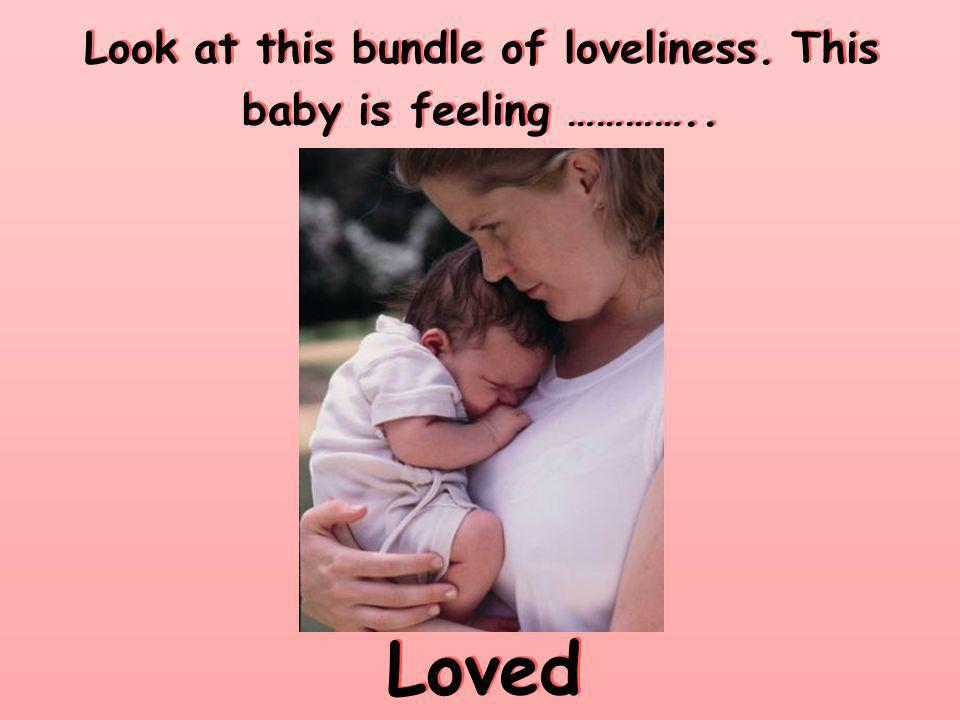 Look at this bundle of loveliness. This baby is feeling ………….. Loved