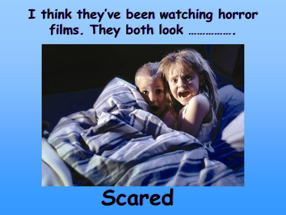 I think theyve been watching horror films. They both look ……………. Scared