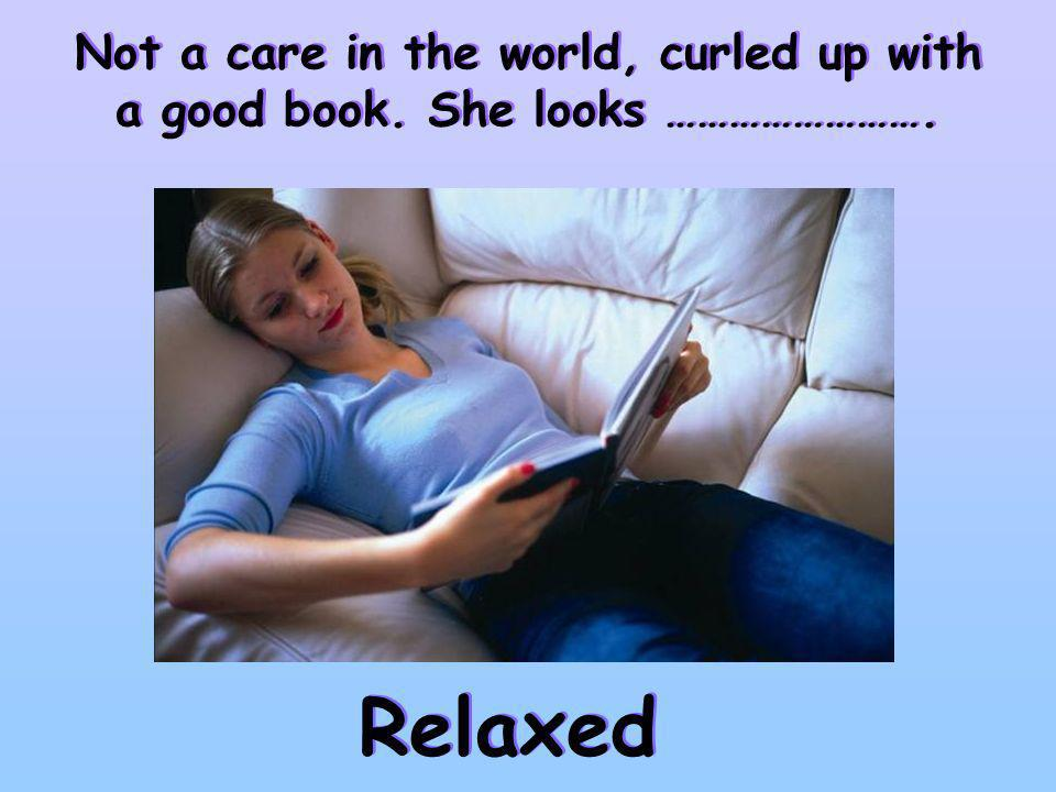 Not a care in the world, curled up with a good book. She looks ……………………. Relaxed