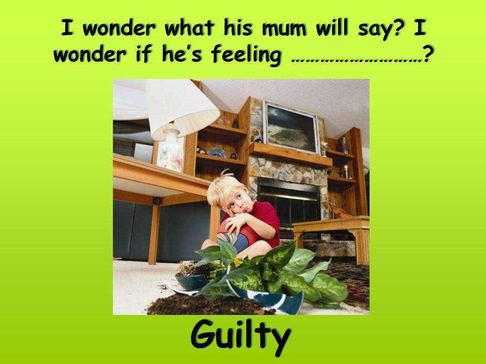 I wonder what his mum will say? I wonder if hes feeling ………………………? Guilty