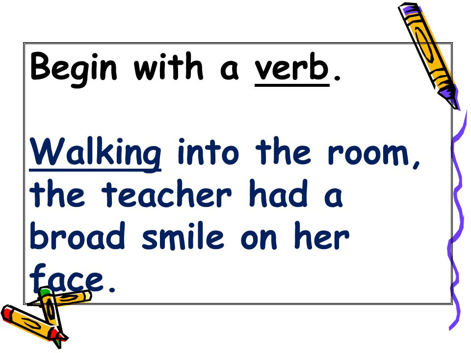 Begin with a verb. Walking into the room, the teacher had a broad smile on her face.