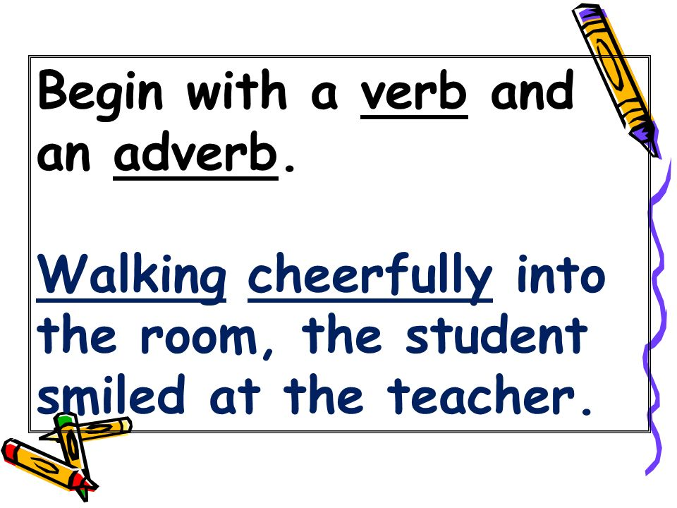 Begin with a verb and an adverb. Walking cheerfully into the room, the student smiled at the teacher.