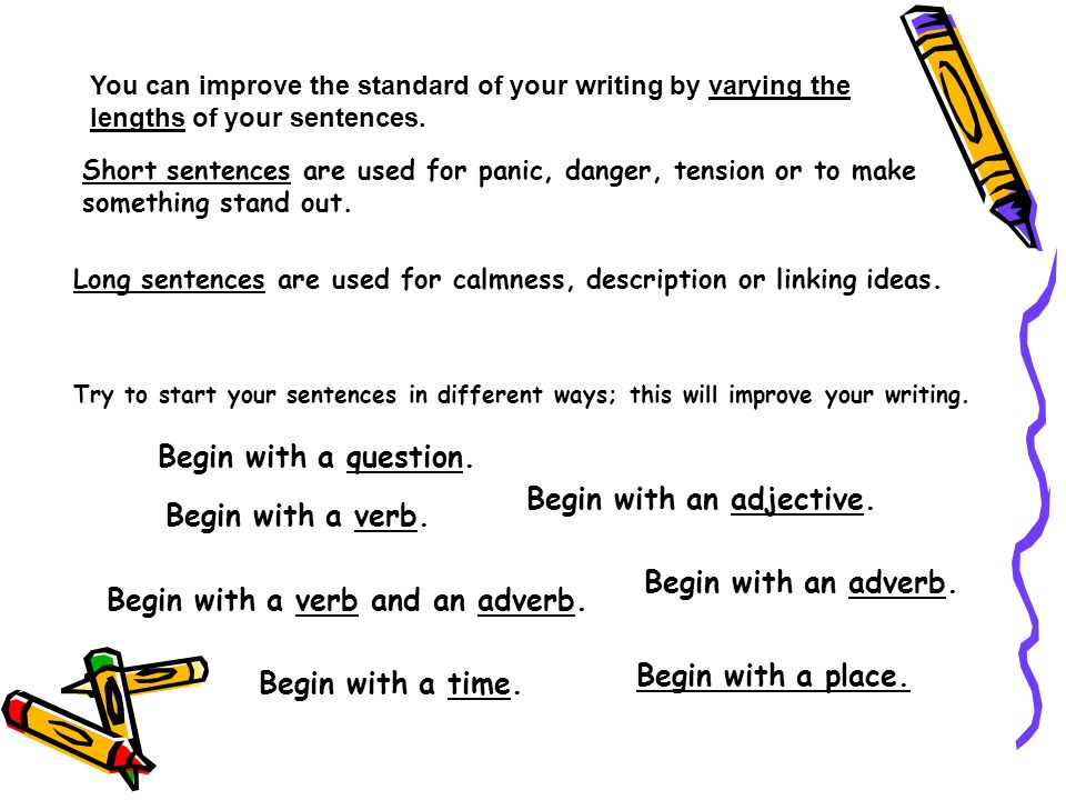 You can improve the standard of your writing by varying the lengths of your sentences. Short sentences are used for panic, danger, tension or to make