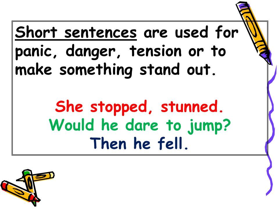 Short sentences are used for panic, danger, tension or to make something stand out. She stopped, stunned. Would he dare to jump? Then he fell.