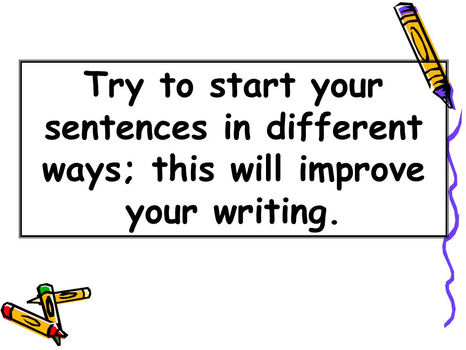 Try to start your sentences in different ways; this will improve your writing.