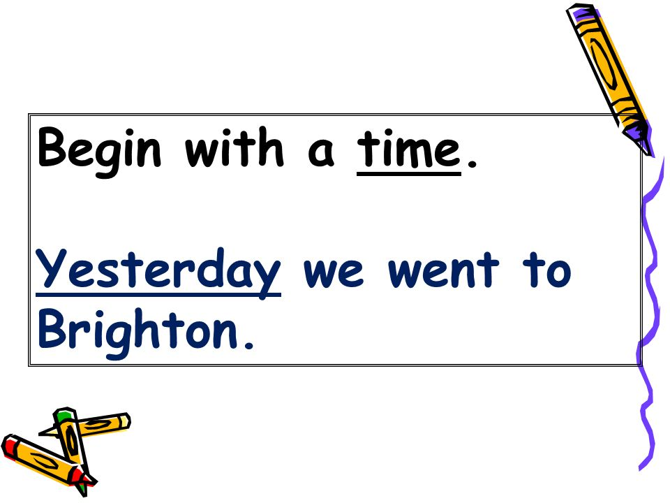 Begin with a time. Yesterday we went to Brighton.