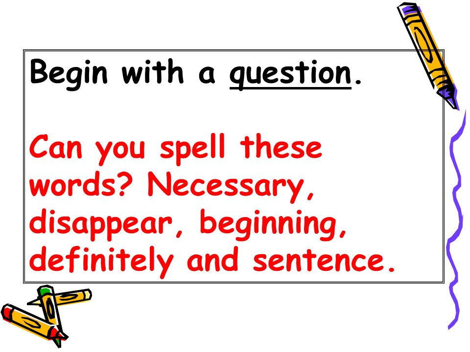 Begin with a question. Can you spell these words? Necessary, disappear, beginning, definitely and sentence.