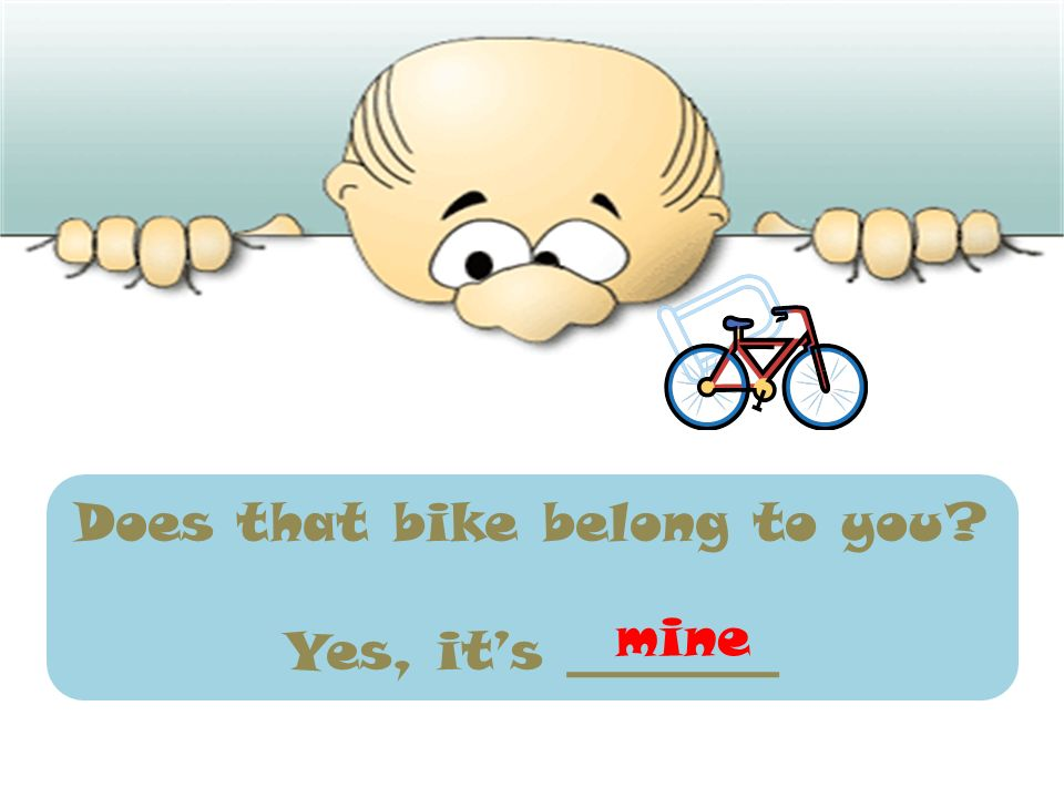 Does that bike belong to you? Yes, its ________ mine