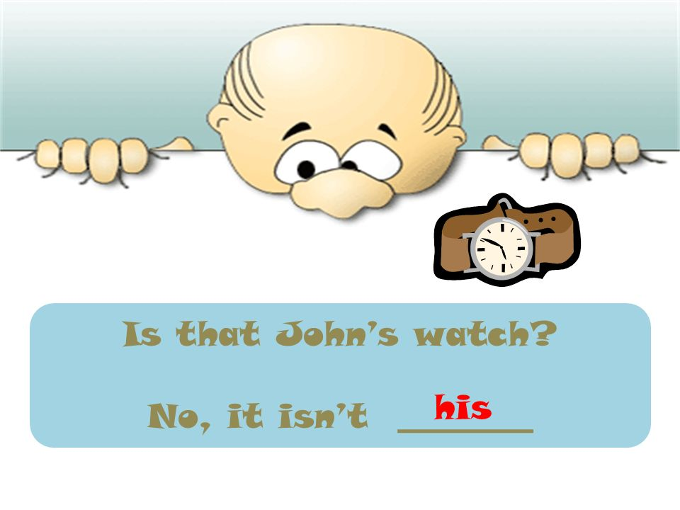 Is that Johns watch? No, it isnt ________ his