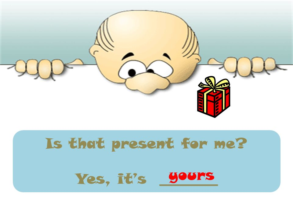 Is that present for me? Yes, its ________ yours