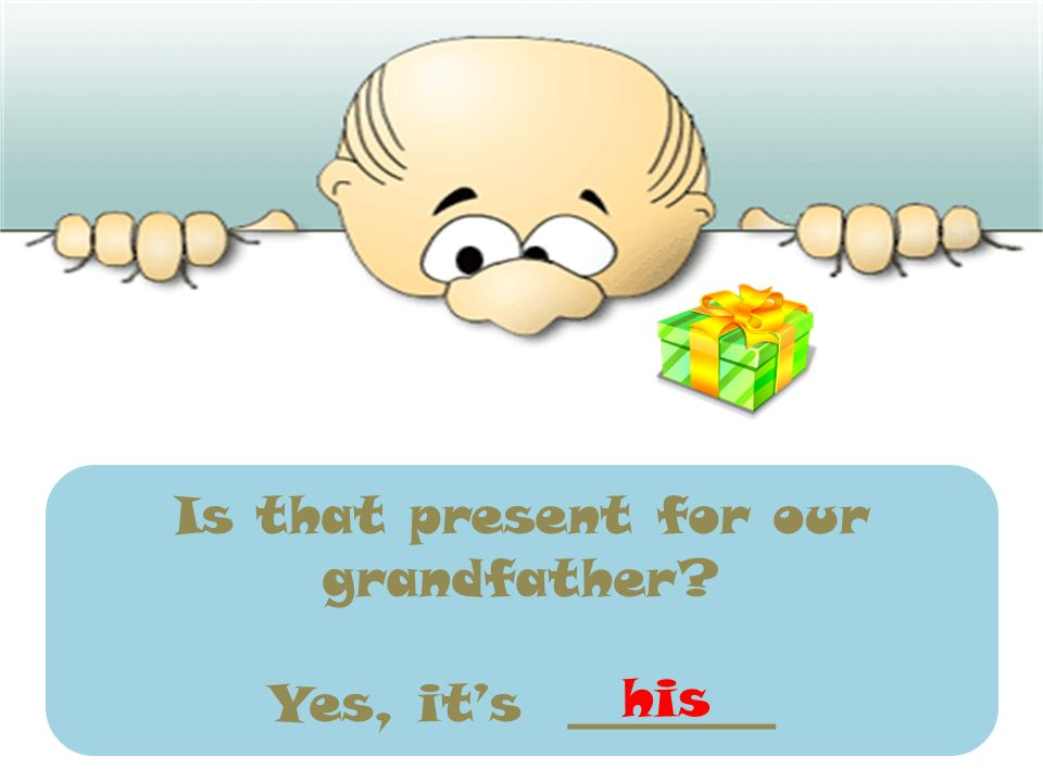 Is that present for our grandfather? Yes, its ________ his