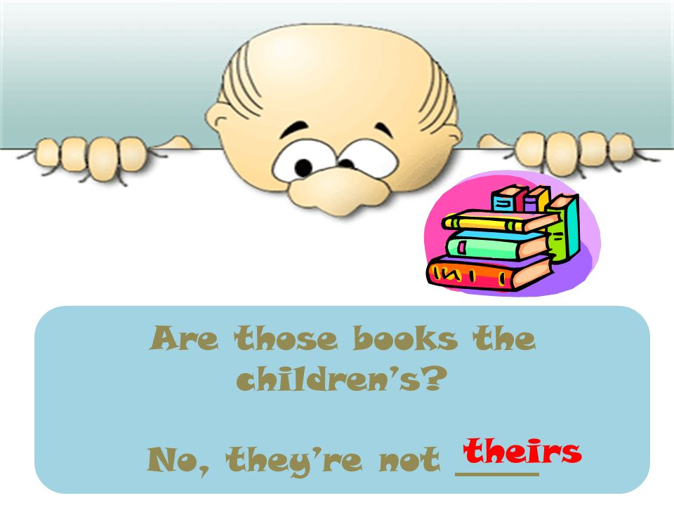 Are those books the childrens? No, theyre not _____ theirs