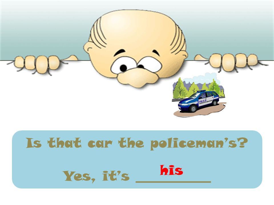 Is that car the policemans? Yes, its ___________ his