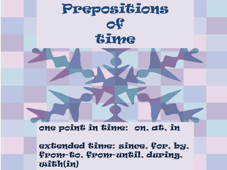 Prepositions of time one point in time: on, at, in extended time: since, for, by, from-to, from-until, during, with(in)