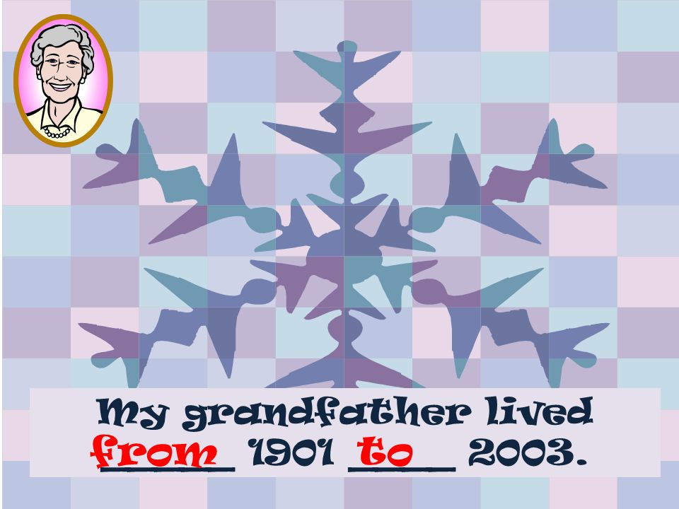 My grandfather lived _____ 1901 ____ 2003. fromto
