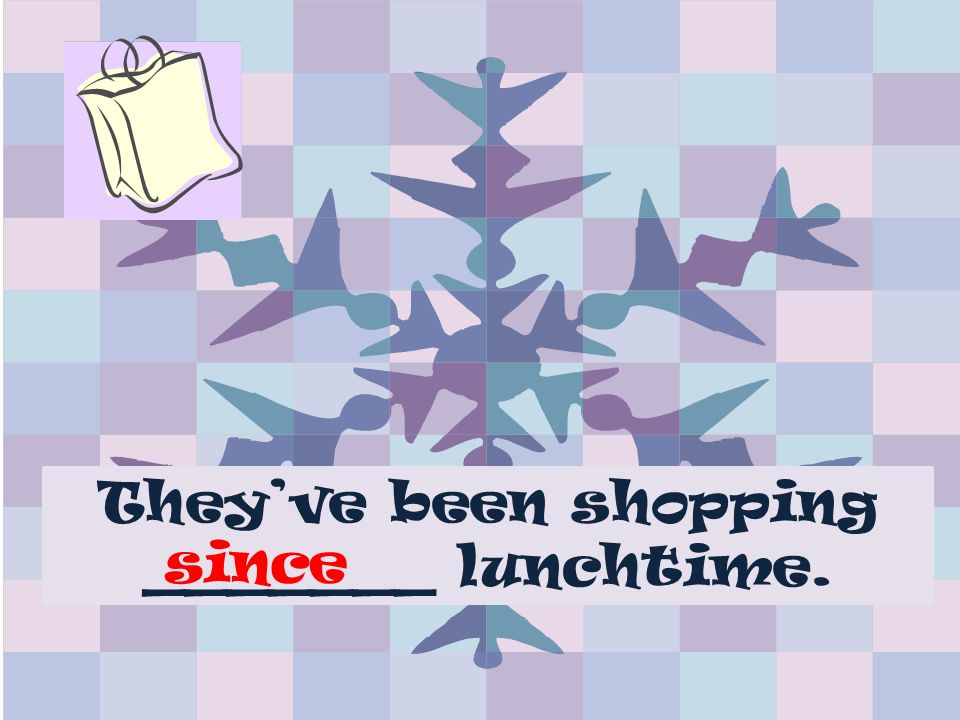 Theyve been shopping _______ lunchtime. since