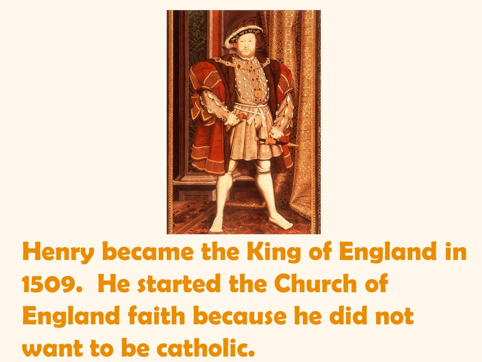 Henry became the King of England in 1509. He started the Church of England faith because he did not want to be catholic.