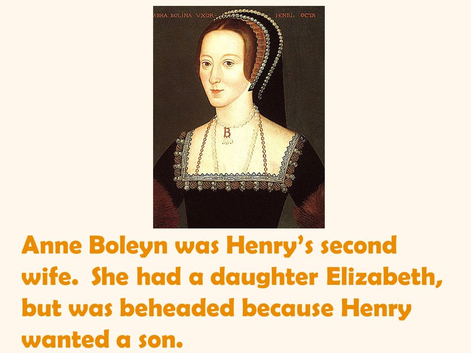 Anne Boleyn was Henrys second wife. She had a daughter Elizabeth, but was beheaded because Henry wanted a son.