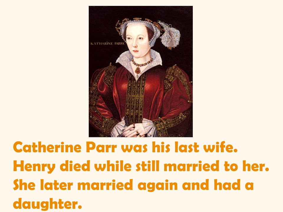 Catherine Parr was his last wife. Henry died while still married to her. She later married again and had a daughter.