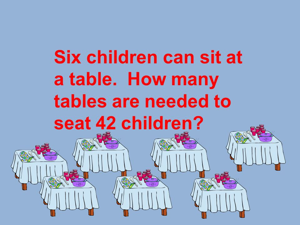 Six children can sit at a table. How many tables are needed to seat 42 children