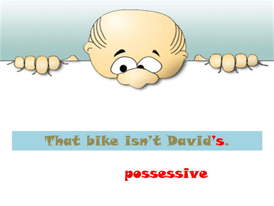 That bike isnt Davids. possessive
