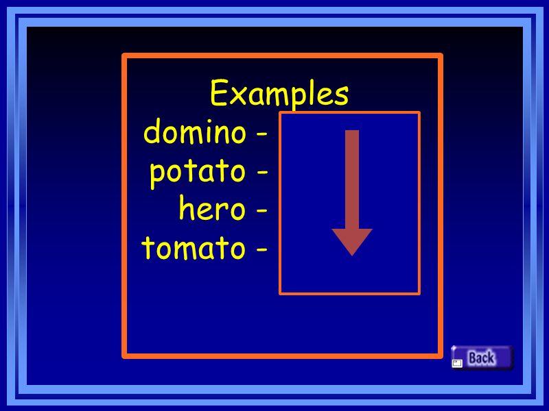 Examples domino - dominoes potato - potatoes hero - heroes tomato - tomatoes
