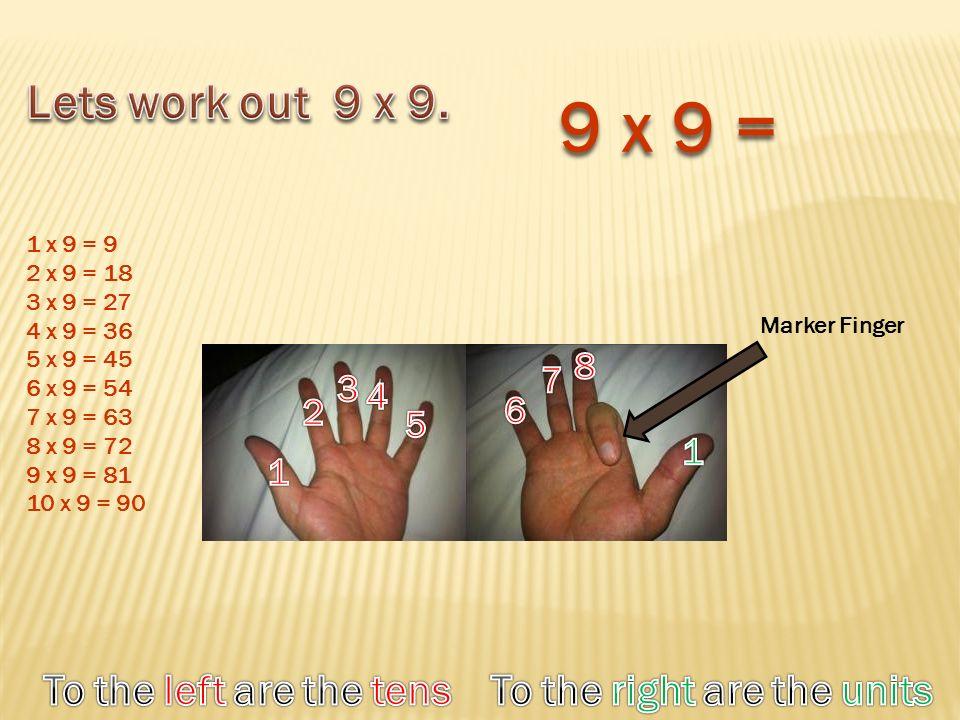 Marker Finger 9 x 9 = 1 x 9 = 9 2 x 9 = 18 3 x 9 = 27 4 x 9 = 36 5 x 9 = 45 6 x 9 = 54 7 x 9 = 63 8 x 9 = 72 9 x 9 = 81 10 x 9 = 90