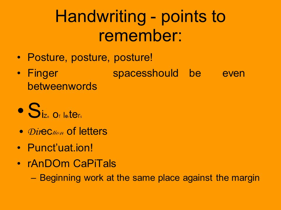 Handwriting - points to remember: Posture, posture, posture! Finger spacesshould be even betweenwords S i z e o f l e t te r s Dir ec tion of letters