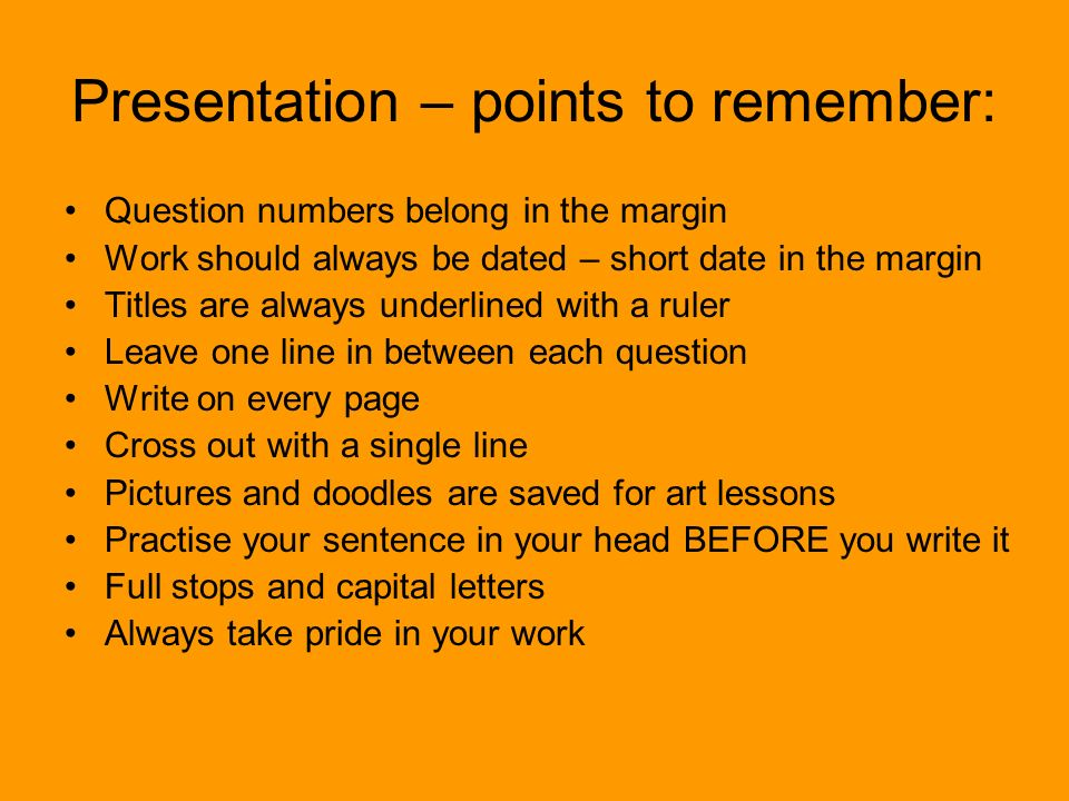Presentation – points to remember: Question numbers belong in the margin Work should always be dated – short date in the margin Titles are always unde
