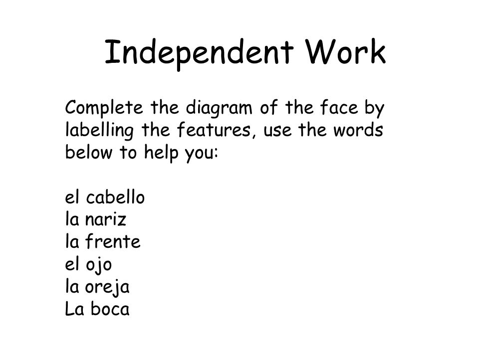 Independent Work Complete the diagram of the face by labelling the features, use the words below to help you: el cabello la nariz la frente el ojo la